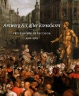 Antwerp Art after Iconoclasm: Experiments in Decorum, 1566-1585 Cover Image