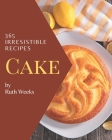 365 Irresistible Cake Recipes: Start a New Cooking Chapter with Cake Cookbook! Cover Image
