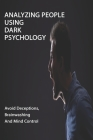 Analyzing People Using Dark Psychology: Avoid Deceptions, Brainwashing And Mind Control: Manipulation Techniques And Body Language Secrets Cover Image