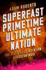Superfast Primetime Ultimate Nation: The Relentless Invention of Modern India Cover Image