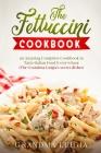 The Fettuccini Cookbook: an Amazing Complete Cookbook to Taste Italian Food Everywhere (The Grandma Luigia's secret dishes) Cover Image