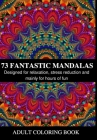 73 Fantastic Mandalas: Coloring book with various designs for adults. Designed for relaxation, stress reduction and mainly for hours of fun Cover Image