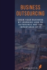 Business Outsourcing: Grow Your Business By Learning How To Outsource and The Importance Of It Cover Image