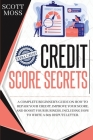 Credit Score Secrets: A Complete Beginner's Guide On How To Repair Your Credit, Improve Your Score, And Boost Your Business. Including How T Cover Image