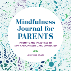 Mindfulness Journal for Parents: Prompts and Practices to Stay Calm, Present, and Connected Cover Image