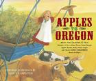 Apples to Oregon: Being the (Slightly) True Narrative of How a Brave Pioneer Father Brought Apples, Peaches, Pears, Plums, Grapes, and Cherries (and Children) Across the Plains Cover Image