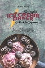 The Complete Ice Cream Maker Cookbook for Beginners: Tasty and Deliciously Simple Homemade Recipes Using Your Ice Cream Maker for Frozen Fun Cover Image