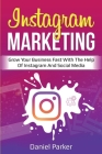 Instagram Marketing: Grow Your Business Fast with the Help of Instagram and Social Media Cover Image