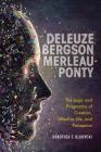 Deleuze, Bergson, Merleau-Ponty: The Logic and Pragmatics of Creation, Affective Life, and Perception Cover Image
