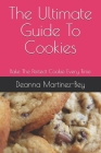 The Ultimate Guide To Cookies: Bake The Perfect Cookie Every Time Cover Image