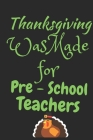 Thanksgiving Was Made For Pre-School Teachers: Thanksgiving Notebook - For Pre-School Teachers Who Love To Gobble Turkey This Season Of Gratitude - Su Cover Image