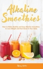 Alkaline Smoothies: How to Make Healthy and Easy Alkaline Smoothies to Lose Weight and Feel Great in Your Body Cover Image