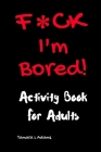 F*ck I'm Bored! Activity Book For Adults Cover Image