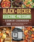BLACK+DECKER Electric Pressure Cooker Cookbook: 300 Amazingly Easy Recipes for Your Electric Pressure Cooker Cover Image