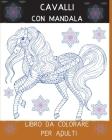 Cavalli con Mandala Libro da Colorare per Adulti: L'arte del Mandala Stress Relieving Horses Designs for Adult Relaxation l Un libro da colorare per a Cover Image