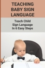 Teaching Baby Sign Language: Teach Child Sign Language In 6 Easy Steps: Guide To Baby Sign Language Cover Image