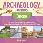 Archaeology for Kids - Europe - Top Archaeological Dig Sites and Discoveries - Guide on Archaeological Artifacts - 5th Grade Social Studies Cover Image