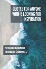 Quotes For Anyone Who Is Looking For Inspiration: Providing Motivation To Conquer Challenges: Powerful Short Motivational Quotes Cover Image