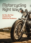 Motorcycling the Right Way: Do This, Not That: Lessons from Behind the Handlebars Cover Image