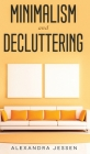 Minimalism and Decluttering Discover the secrets on How to live a meaningful life and Declutter your Home, Budget, Mind and Life with the Minimalist w Cover Image