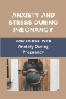 Anxiety And Stress During Pregnancy: How To Deal With Anxiety During Pregnancy: Anxiety Attacks During Pregnancy Cover Image