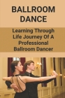Ballroom Dance: Learning Through Life Journey Of A Professional Ballroom Dancer: Ballroom Dancing Guidance Cover Image