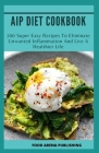 AIP Diet Cookbook: 200 Super Easy Recipes To Eliminate Unwanted Inflammation And Live A Healthier Life Cover Image