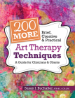 200 More Brief, Creative & Practical Art Therapy Techniques: A Guide for Clinicians & Clients Cover Image