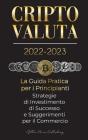 Criptovaluta 2022-2023 - La Guida Pratica per i Principianti - Strategie di Investimento di Successo e Suggerimenti per il Commercio (Bitcoin, Ethereu Cover Image