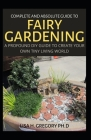 Complete and Absolute Guide to Fairy Gardening: A Profound DIY Guide to Create Your Own Tiny Living World Cover Image