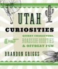Utah Curiosities: Quirky Characters, Roadside Oddities & Offbeat Fun Cover Image