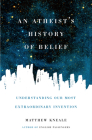 An Atheist's History of Belief: Understanding Our Most Extraordinary Invention Cover Image