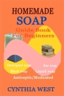 Homemade Soap Guide Book for Beginners: Teach Yourself How to Make Quality Natural Cost-Effective Wash Cover Image