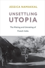 Unsettling Utopia: The Making and Unmaking of French India (Columbia Studies in International and Global History) Cover Image
