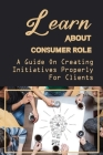 Learn About Consumer Role: A Guide On Creating Initiatives Properly For Clients: Role Of Customers Cover Image