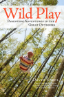 Wild Play: Parenting Adventures in the Great Outdoors Cover Image