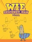 Wie Zeichnet Man - Vögel: Schritt für Schritt Wie zeichnet man Cartoon-Vögel. Buch zum Zeichnen und Färben für Kinder Cover Image