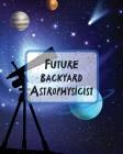 Future Backyard Astrophysicist: Record and Sketch - Star Wheel - Night Sky - Backyard - Star Gazing Planner Cover Image