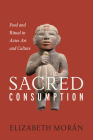 Sacred Consumption: Food and Ritual in Aztec Art and Culture Cover Image