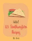 Hello! 123 Southwestern Recipes: Best Southwestern Cookbook Ever For Beginners [Book 1] Cover Image