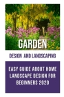 Garden Design and Landscaping: Easy Guide about Home Landscape Design for Beginners 2020 Cover Image