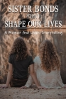 Sister Bonds That Shape Our Lives: A Memoir And Lively Storytelling: Book On Sister Relationships Cover Image
