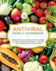 Antiviral Family Cookbook: Strengthen Your Immune System to Resist Flu and Other Viral Diseases - Antiviral Meals Approved by Fussy Eaters Cover Image