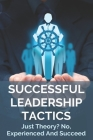 Successful Leadership Tactics: Just Theory? No, Experienced And Succeed: Business Leadership Skills Cover Image