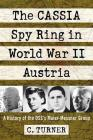 The Cassia Spy Ring in World War II Austria: A History of the Oss's Maier-Messner Group Cover Image