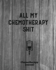 All My Chemotherapy Shit, Chemotherapy Journal: Cancer Medical Treatment Cycle Record Book, Track Side Effects, Appointments Diary, Chemo Gift, Though Cover Image