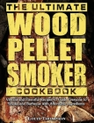 The Ultimate Wood Pellet Smoker Cookbook: Vibrant and Flavorful Recipes to Guide Everyone to Smoke and Barbecue with Affordable Ingredients Cover Image