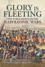 Glory Is Fleeting: New Scholarship on the Napoleonic Wars (From Reason to Revolution) Cover Image