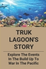 Truk Lagoon's Story: Explore The Events In The Build Up To War In The Pacific: Discover The Wrecks Of Truk Lagoon Cover Image