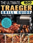 The Unofficial Traeger Grill Smoker Cookbook: 800 Flavorful Recipes Plus Tips and Techniques for Beginners and Advanced Pitmasters Cover Image